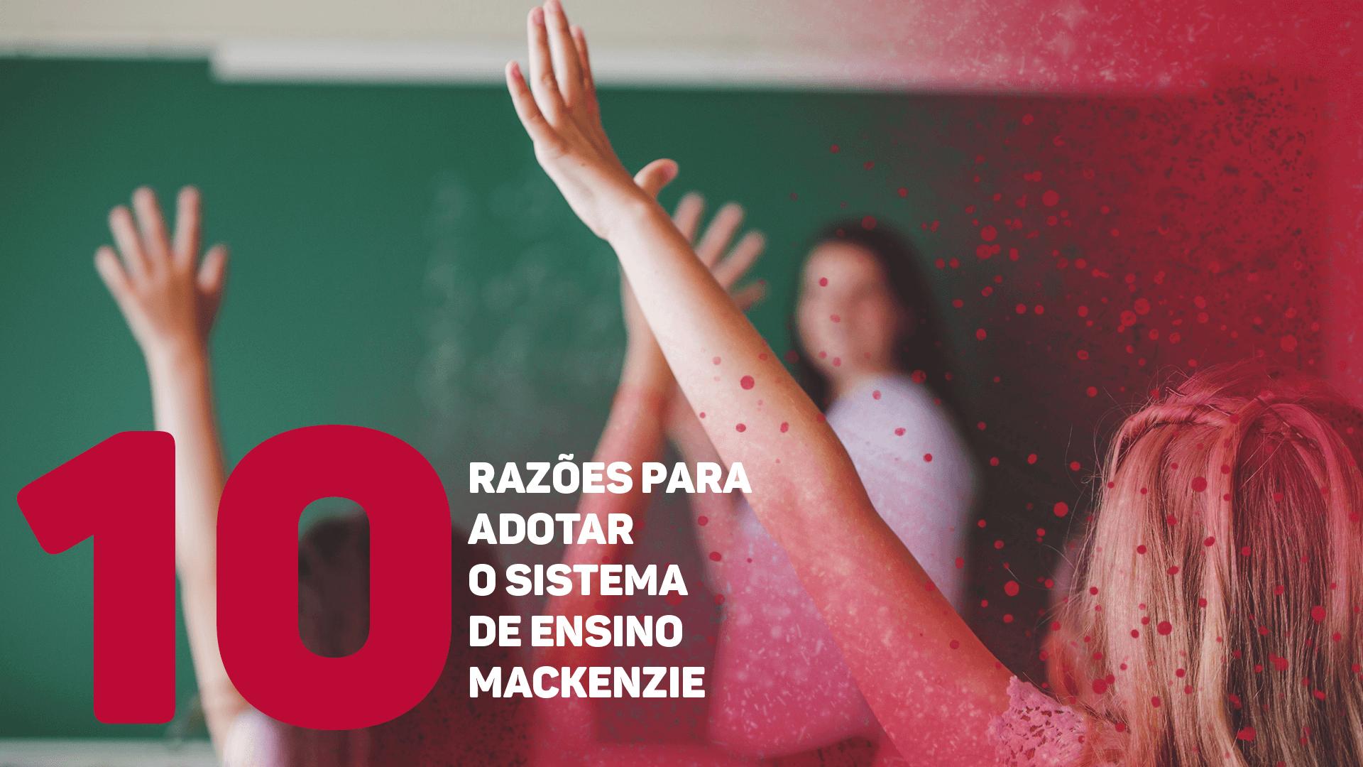 10 Razões para adotar o Sistema Mackenzie de Ensino